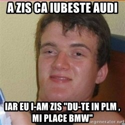 "High 10 guy - A zis ca iubeste audi  Iar eu i-am zis ""Du-te in plm , mi place bmw"""