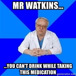 doctor_atypical - Mr Watkins... ...you can't drink while taking this medication
