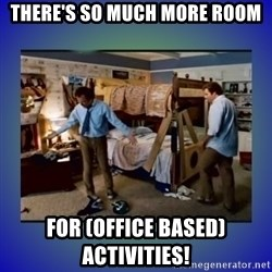 There's so much more room - There's so much more room for (office based) activities!