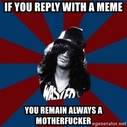 slashthememe - if you reply with a meme you remain always a motherfucker