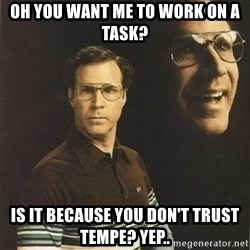 will ferrell - Oh you want me to work on a task? is it because you don't trust tempe? yep..
