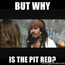 But why is the rum gone - But why Is the Pit red?