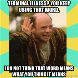 Princess Bride Vizzini - Terminal illness? You keep using that word.  I do not think that word means what you think it means