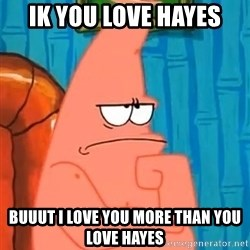 Patrick Wtf? - ik you love hayes buuut i love you more than you love hayes