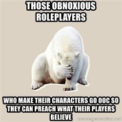 Bad RPer Polar Bear - Those obnoxious roleplayers Who make their characters go OOC so they can preach what their players believe