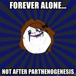 Forever Alone Girl - Forever Alone... Not after parthenogenesis