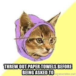 Hipster Cat -  threw out paper towels before being asked to