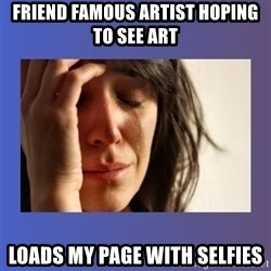 woman crying - Friend famous artist hoping to see art loads my page with selfies