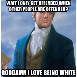 Joseph Smith - wait I only get offended when other people are offended? Goddamn I love being white
