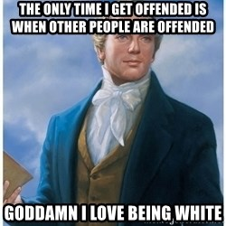 Joseph Smith - the only time i get offended is when other people are offended goddamn I love being white