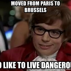 I too like to live dangerously - Moved from Paris to Brussels