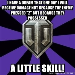 """World of Tanks - I have a dream that one day i will receive damage not because the enemy pressed """"2"""" but because they possessed  a little skill!"""