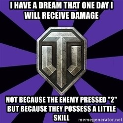 """World of Tanks - i have a dream that one day i will receive damage  not because the enemy pressed """"2"""" but because they possess a little skill"""