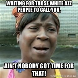 Ain't Nobody got time fo that - Waiting for those white azz people to call you. Ain't nobody got time for that!