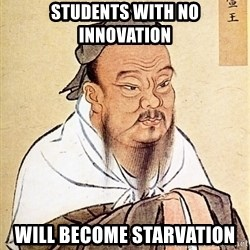 Confucious - students with no innovation will become starvation