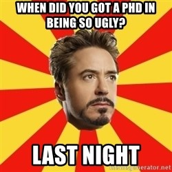 Leave it to Iron Man - When did you got a PHD IN BEING SO UGLY? lAST night