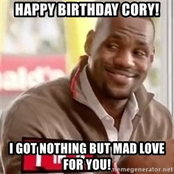 lebron - Happy Birthday Cory! I got nothing but mad love for you!