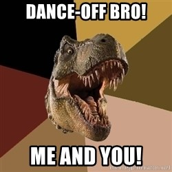 Raging T-rex - Dance-off Bro! Me and you!