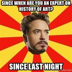 Leave it to Iron Man - SINCE WHEN ARE YOU AN EXPERT ON HISTORY OF ART? SINCE LAST NIGHT