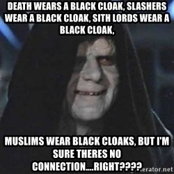 Sith Lord - Death wears a black cloak, slashers wear a black cloak, Sith Lords wear a black cloak,  Muslims wear black cloaks, but I'm sure theres no connection....right????