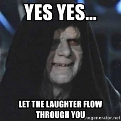 Sith Lord - yes yes... let the laughter flow through you