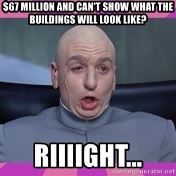 drevil - $67 Million and can't show what the buildings will look like? Riiiight...