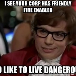 I too like to live dangerously - I see your corp has friendly fire enabled