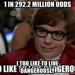 I too like to live dangerously - 1 in 292.2 Million odds I too like to live dangerously
