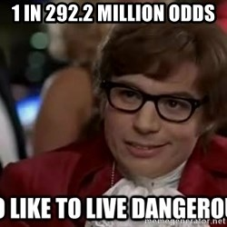 I too like to live dangerously - 1 in 292.2 Million odds