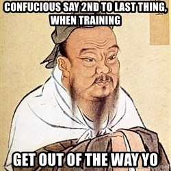 Confucious - confucious say 2nd to last thing, when training Get out of the way yo