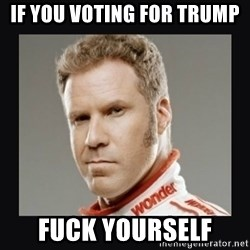 ricky bobby  - If you voting for Trump Fuck yourself