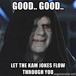 Sith Lord - Good.. Good.. Let the kam jokes flow through you