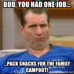 Al Bundy - Bud, you had one job... ...pack snacks for the family campout!