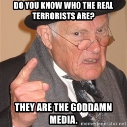 Angry Old Man - Do you know who the real terrorists are? They are the goddamn media.
