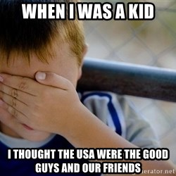 Confession Kid 1 - When i was a kid i thought the USA were the good guys and our friends