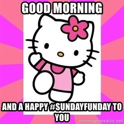 Hello Kitty - Good morning and a happy #SundayFunday to you