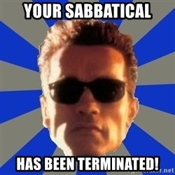 Terminator 2 - Your Sabbatical Has been TERMINATED!