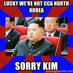 kim jong un - Lucky we're not CCA North Korea  Sorry Kim