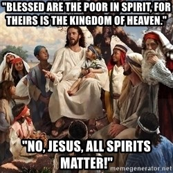 "storytime jesus - ""BLESSED ARE THE POOR IN SPIRIT, for theirs is the kingdom of heaven."" ""no, jesus, all spirits matter!"""