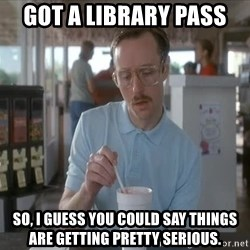 so i guess you could say things are getting pretty serious - Got a library pass  So, I guess you could say things are getting pretty serious.