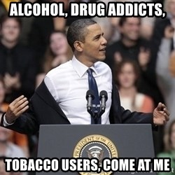 obama come at me bro - Alcohol, drug addicts, tobacco users, Come at me