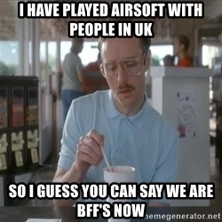 so i guess you could say things are getting pretty serious - I Have played Airsoft with people in UK So i guess you can say we are BFF's now