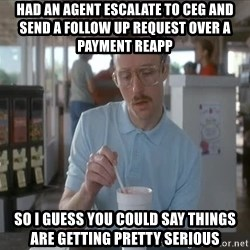 so i guess you could say things are getting pretty serious - had an agent escalate to CEG and send a follow up request over a payment reapp so i guess you could say things are getting pretty serious