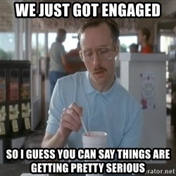 so i guess you could say things are getting pretty serious - WE JUST GOT ENGAGED SO I GUESS YOU CAN SAY THINGS ARE GETTING PRETTY SERIOUS