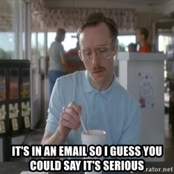 so i guess you could say things are getting pretty serious -  It's in an email so I guess you could say it's serious