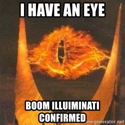 Eye of Sauron - i have an eye BOOM ILLUIMINATI CONFIRMED