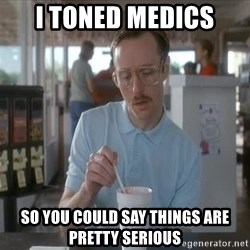so i guess you could say things are getting pretty serious - I TONED MEDICS SO YOU COULD SAY THINGS ARE PRETTY SERIOUS