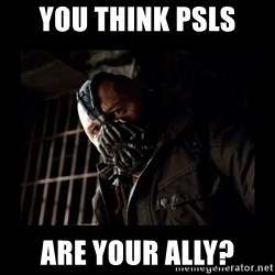 Bane Meme - You think psls are your ally?