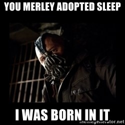 Bane Meme - you merley adopted sleep i was born in it