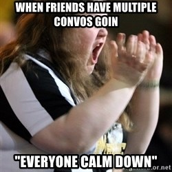 "Screaming Fatty - When friends have multiple convos goin ""EVERYONE CALM DOWN"""